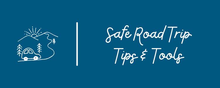 Safe Road Trip Tips & Tools