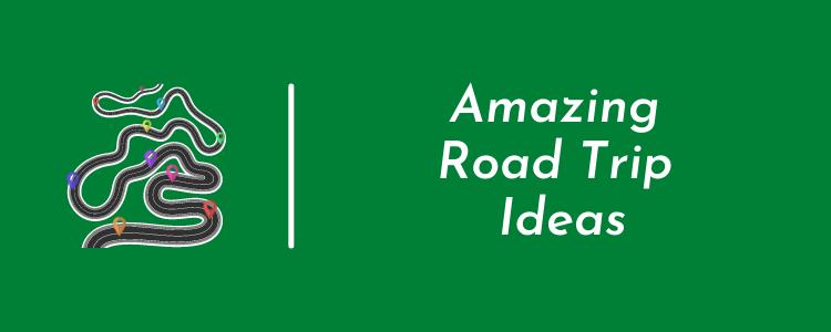 Amazing Road Trip Ideas